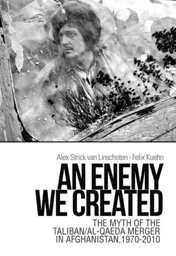 Alex Strick von Linschoten & Felix Kuehn: An Enemy We Created - The Myth of the TAliban / Al Qaeda Merger in Afghanistan, 1970-2010